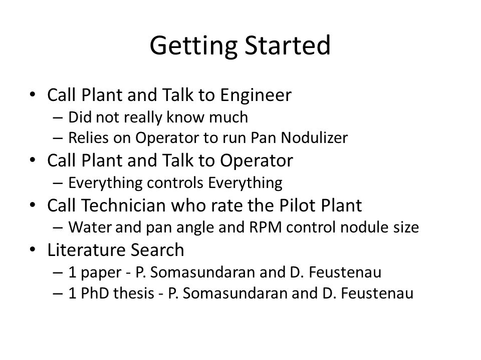 Getting Started Call Plant and Talk to Engineer – Did not really know much – Relies on Operator to run Pan Nodulizer Call Plant and Talk to Operator – Everything controls Everything Call Technician who rate the Pilot Plant – Water and pan angle and RPM control nodule size Literature Search – 1 paper - P.