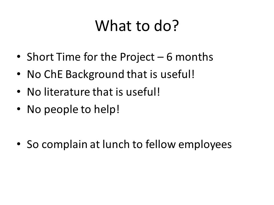 What to do. Short Time for the Project – 6 months No ChE Background that is useful.