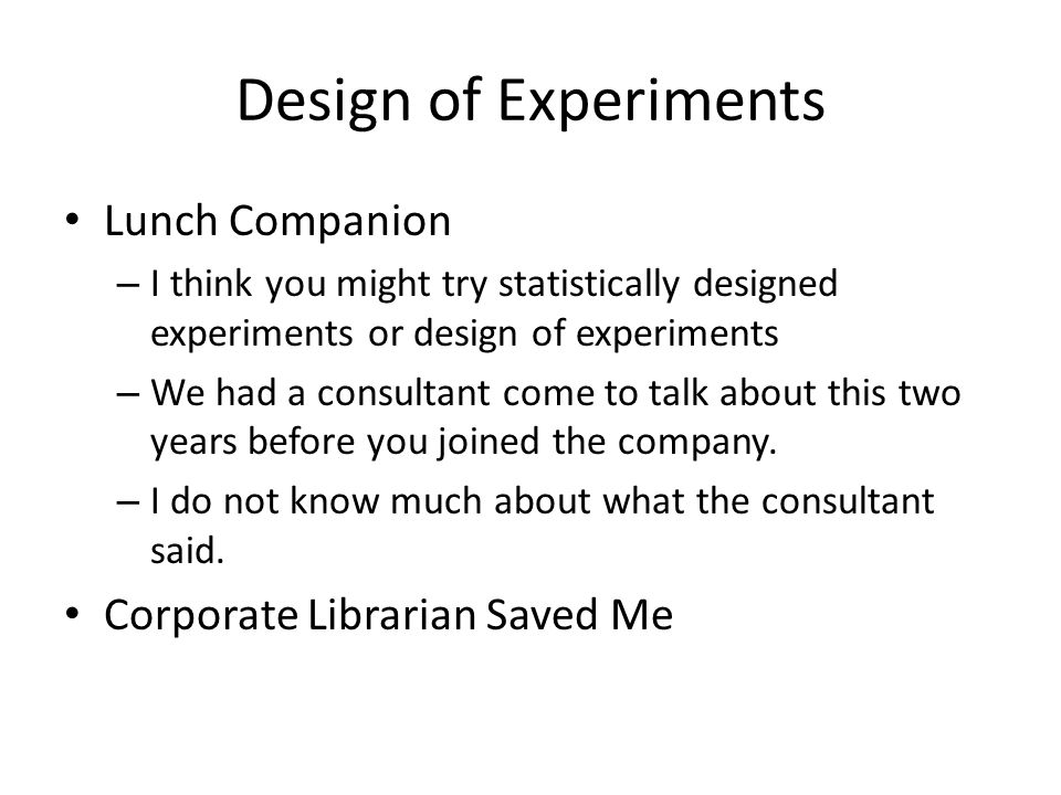 Design of Experiments Lunch Companion – I think you might try statistically designed experiments or design of experiments – We had a consultant come to talk about this two years before you joined the company.