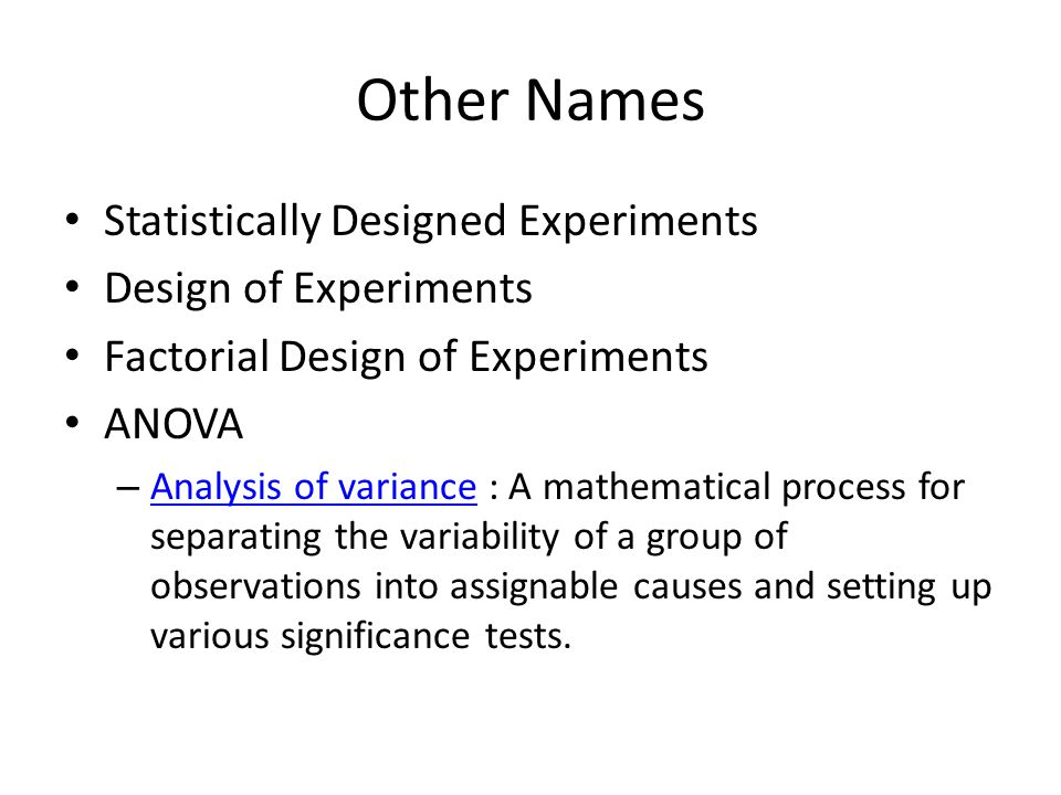 Other Names Statistically Designed Experiments Design of Experiments Factorial Design of Experiments ANOVA – Analysis of variance : A mathematical process for separating the variability of a group of observations into assignable causes and setting up various significance tests.