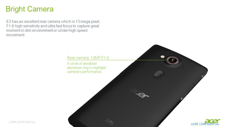 ACER CONFIDENTIAL E3 has an excellent rear camera which is 13 mega-pixel, F1.8 high sensitivity and ultra fast focus to capture great moment in dim environment or under high speed movement.