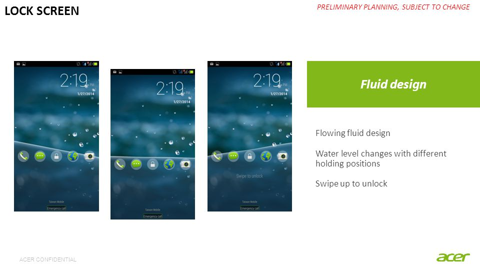 ACER CONFIDENTIAL Fluid design PRELIMINARY PLANNING, SUBJECT TO CHANGE LOCK SCREEN Flowing fluid design Water level changes with different holding positions Swipe up to unlock