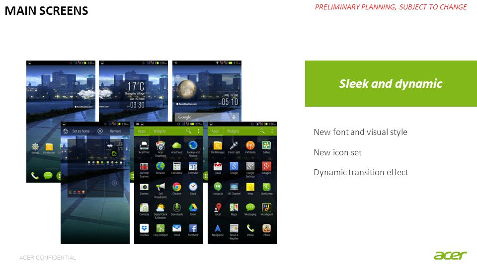 ACER CONFIDENTIAL Sleek and dynamic PRELIMINARY PLANNING, SUBJECT TO CHANGE MAIN SCREENS New font and visual style New icon set Dynamic transition eff