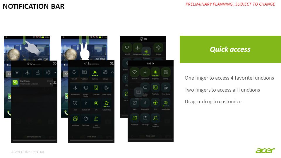 ACER CONFIDENTIAL Quick access PRELIMINARY PLANNING, SUBJECT TO CHANGE NOTIFICATION BAR One finger to access 4 favorite functions Two fingers to acces