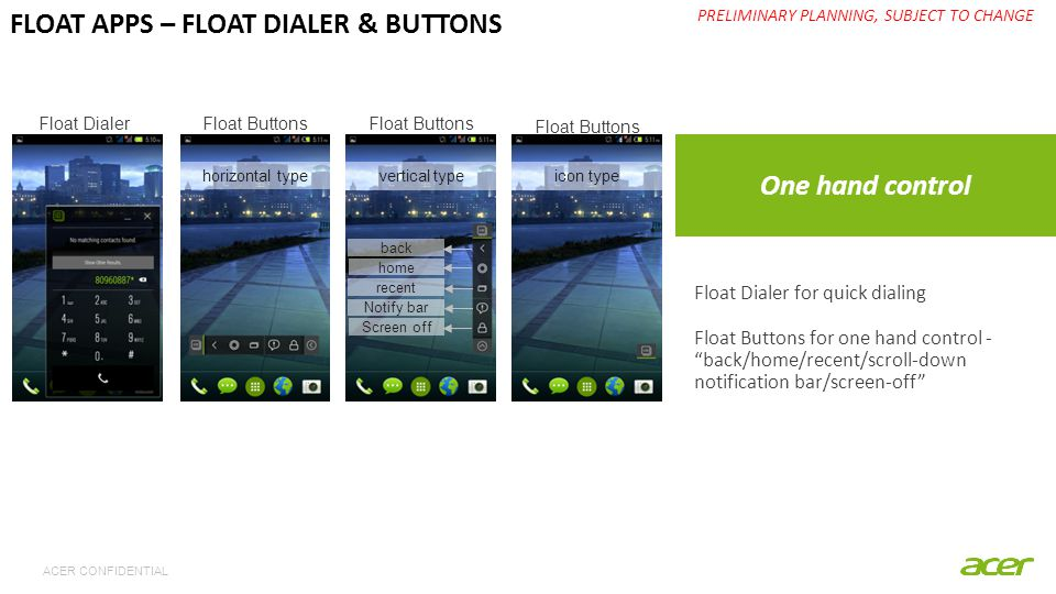 ACER CONFIDENTIAL One hand control PRELIMINARY PLANNING, SUBJECT TO CHANGE FLOAT APPS – FLOAT DIALER & BUTTONS Float Dialer for quick dialing Float Buttons for one hand control - back/home/recent/scroll-down notification bar/screen-off horizontal type vertical typeicon type Float DialerFloat Buttons back home recent Notify bar Screen off