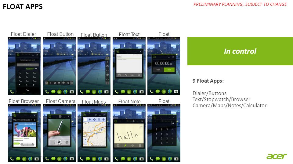 ACER CONFIDENTIAL In control PRELIMINARY PLANNING, SUBJECT TO CHANGE FLOAT APPS 9 Float Apps: Dialer/Buttons Text/Stopwatch/Browser Camera/Maps/Notes/Calculator Float Dialer Float Button Float Text Float Stopwatch Float Browser Float Camera Float Maps Float Note Float Calculator