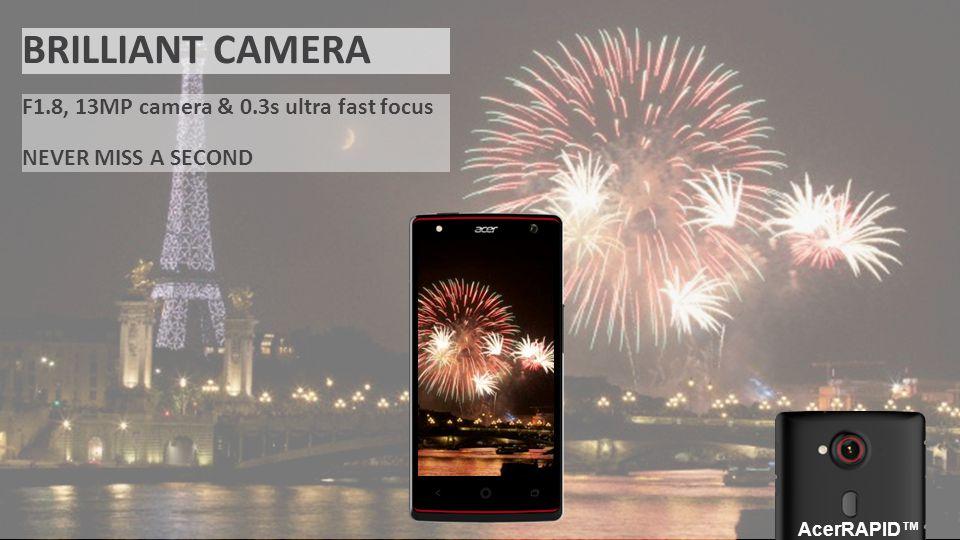 ACER CONFIDENTIAL BRILLIANT CAMERA F1.8, 13MP camera & 0.3s ultra fast focus NEVER MISS A SECOND AcerRAPID™