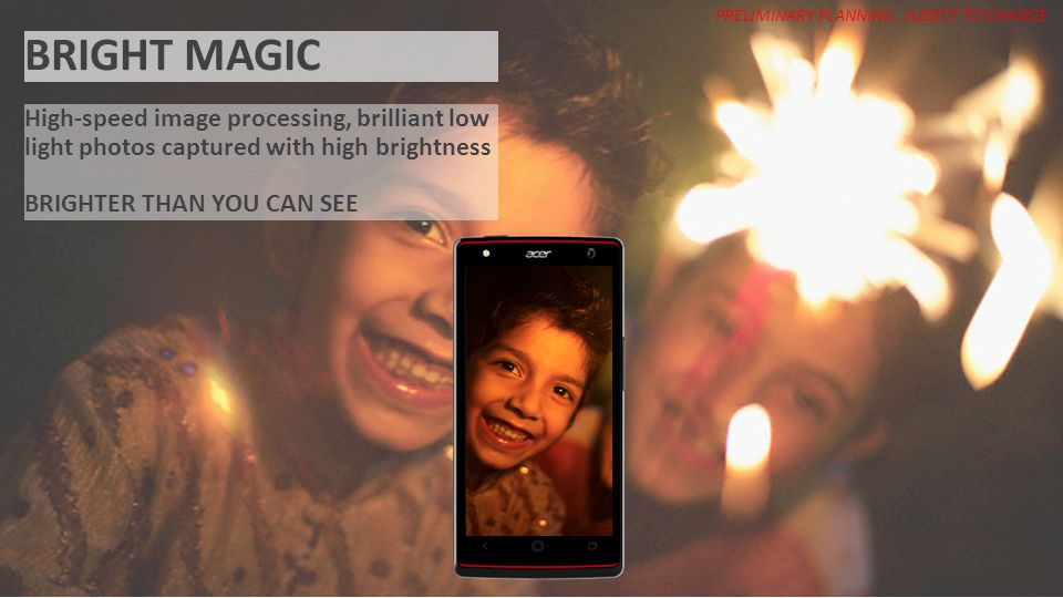 ACER CONFIDENTIAL BRIGHT MAGIC High-speed image processing, brilliant low light photos captured with high brightness BRIGHTER THAN YOU CAN SEE PRELIMI