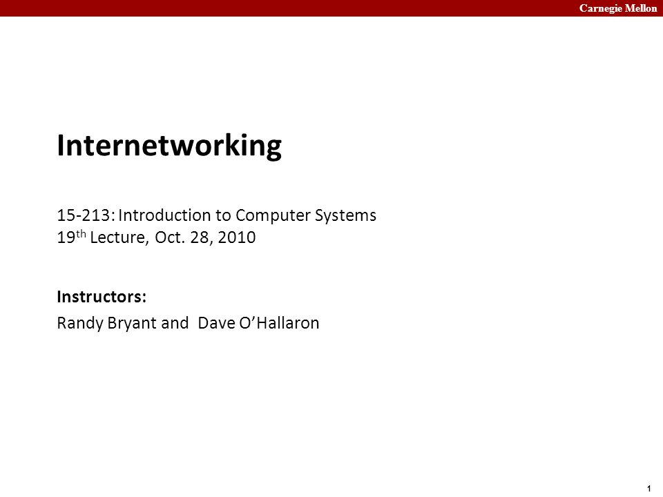 Carnegie Mellon 1 Internetworking 15-213: Introduction to Computer Systems 19 th Lecture, Oct.
