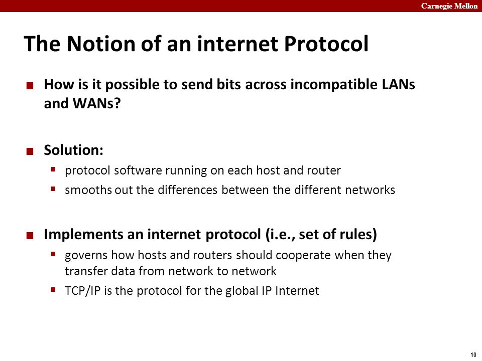 Carnegie Mellon 10 The Notion of an internet Protocol How is it possible to send bits across incompatible LANs and WANs.