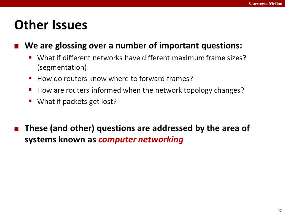Carnegie Mellon 13 Other Issues We are glossing over a number of important questions:  What if different networks have different maximum frame sizes.