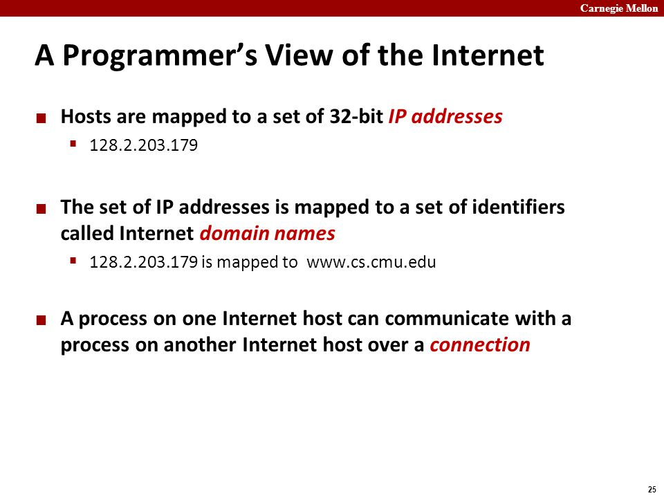 Carnegie Mellon 25 A Programmer's View of the Internet Hosts are mapped to a set of 32-bit IP addresses  128.2.203.179 The set of IP addresses is mapped to a set of identifiers called Internet domain names  128.2.203.179 is mapped to www.cs.cmu.edu A process on one Internet host can communicate with a process on another Internet host over a connection