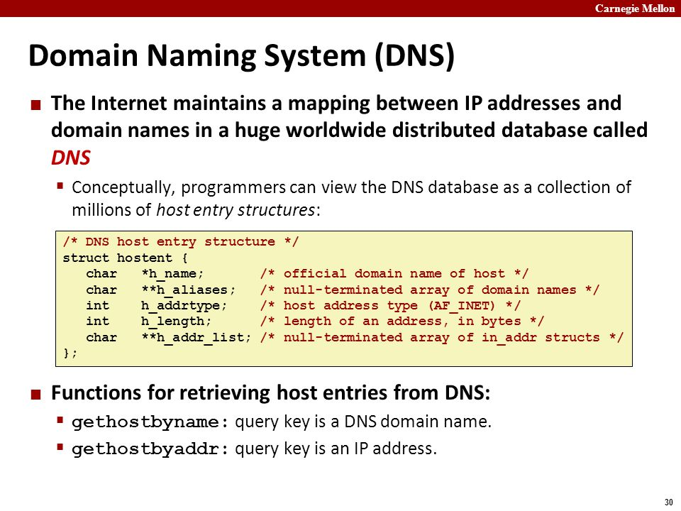 Carnegie Mellon 30 Domain Naming System (DNS) The Internet maintains a mapping between IP addresses and domain names in a huge worldwide distributed database called DNS  Conceptually, programmers can view the DNS database as a collection of millions of host entry structures: Functions for retrieving host entries from DNS:  gethostbyname: query key is a DNS domain name.