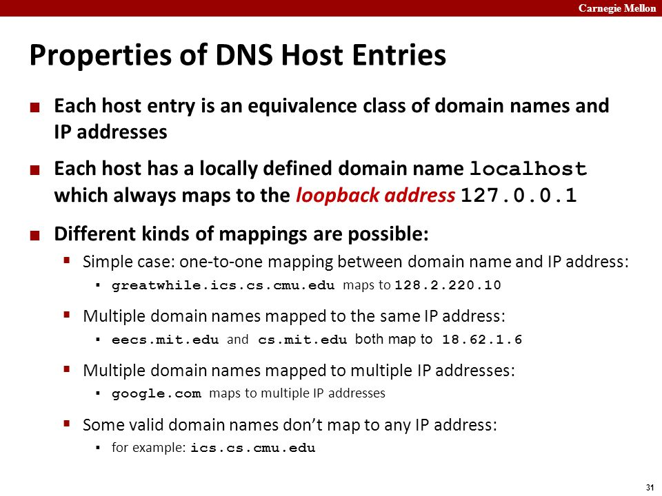 Carnegie Mellon 31 Properties of DNS Host Entries Each host entry is an equivalence class of domain names and IP addresses Each host has a locally defined domain name localhost which always maps to the loopback address 127.0.0.1 Different kinds of mappings are possible:  Simple case: one-to-one mapping between domain name and IP address:  greatwhile.ics.cs.cmu.edu maps to 128.2.220.10  Multiple domain names mapped to the same IP address:  eecs.mit.edu and cs.mit.edu both map to 18.62.1.6  Multiple domain names mapped to multiple IP addresses:  google.com maps to multiple IP addresses  Some valid domain names don't map to any IP address:  for example: ics.cs.cmu.edu