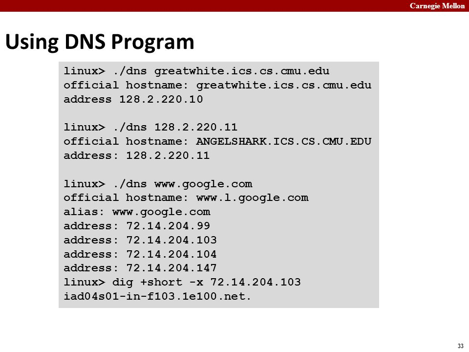 Carnegie Mellon 33 Using DNS Program linux>./dns greatwhite.ics.cs.cmu.edu official hostname: greatwhite.ics.cs.cmu.edu address 128.2.220.10 linux>./dns 128.2.220.11 official hostname: ANGELSHARK.ICS.CS.CMU.EDU address: 128.2.220.11 linux>./dns www.google.com official hostname: www.l.google.com alias: www.google.com address: 72.14.204.99 address: 72.14.204.103 address: 72.14.204.104 address: 72.14.204.147 linux> dig +short -x 72.14.204.103 iad04s01-in-f103.1e100.net.
