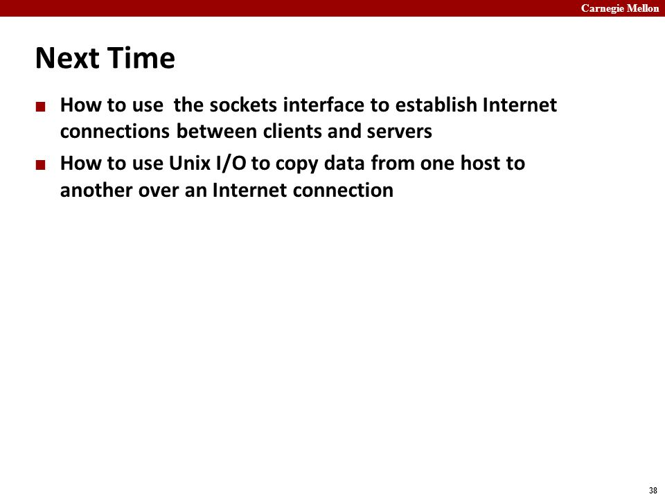Carnegie Mellon 38 Next Time How to use the sockets interface to establish Internet connections between clients and servers How to use Unix I/O to copy data from one host to another over an Internet connection