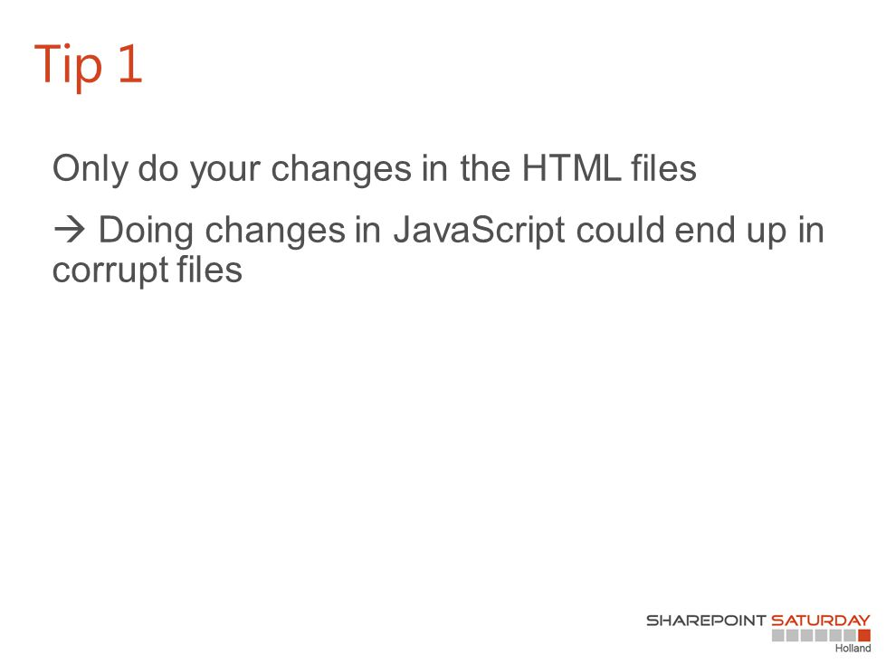 Only do your changes in the HTML files  Doing changes in JavaScript could end up in corrupt files Tip 1