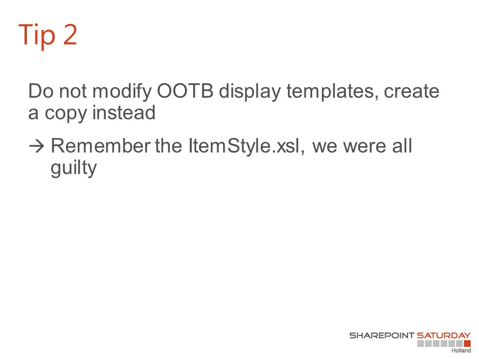 Do not modify OOTB display templates, create a copy instead  Remember the ItemStyle.xsl, we were all guilty Tip 2