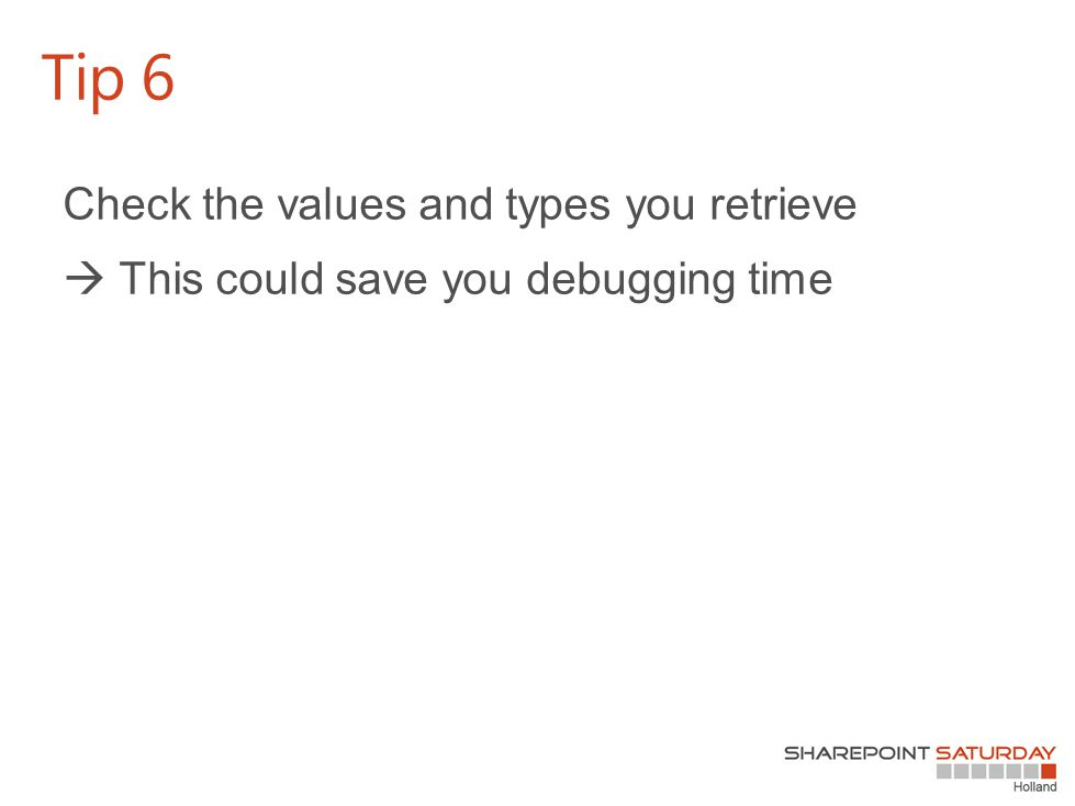 Check the values and types you retrieve  This could save you debugging time Tip 6