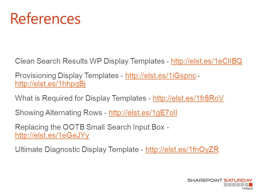 Clean Search Results WP Display Templates - http://elst.es/1eClIBQhttp://elst.es/1eClIBQ Provisioning Display Templates - http://elst.es/1iGspnc - http://elst.es/1hhpqBjhttp://elst.es/1iGspnc http://elst.es/1hhpqBj What is Required for Display Templates - http://elst.es/1fr8RoVhttp://elst.es/1fr8RoV Showing Alternating Rows - http://elst.es/1gE7oIlhttp://elst.es/1gE7oIl Replacing the OOTB Small Search Input Box - http://elst.es/1eGeJYy http://elst.es/1eGeJYy Ultimate Diagnostic Display Template - http://elst.es/1fnOyZRhttp://elst.es/1fnOyZR References