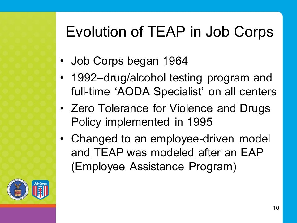 Evolution of TEAP in Job Corps Job Corps began 1964 1992–drug/alcohol testing program and full-time 'AODA Specialist' on all centers Zero Tolerance fo