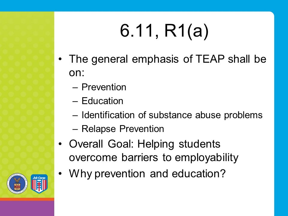 6.11, R1(a) The general emphasis of TEAP shall be on: –Prevention –Education –Identification of substance abuse problems –Relapse Prevention Overall G