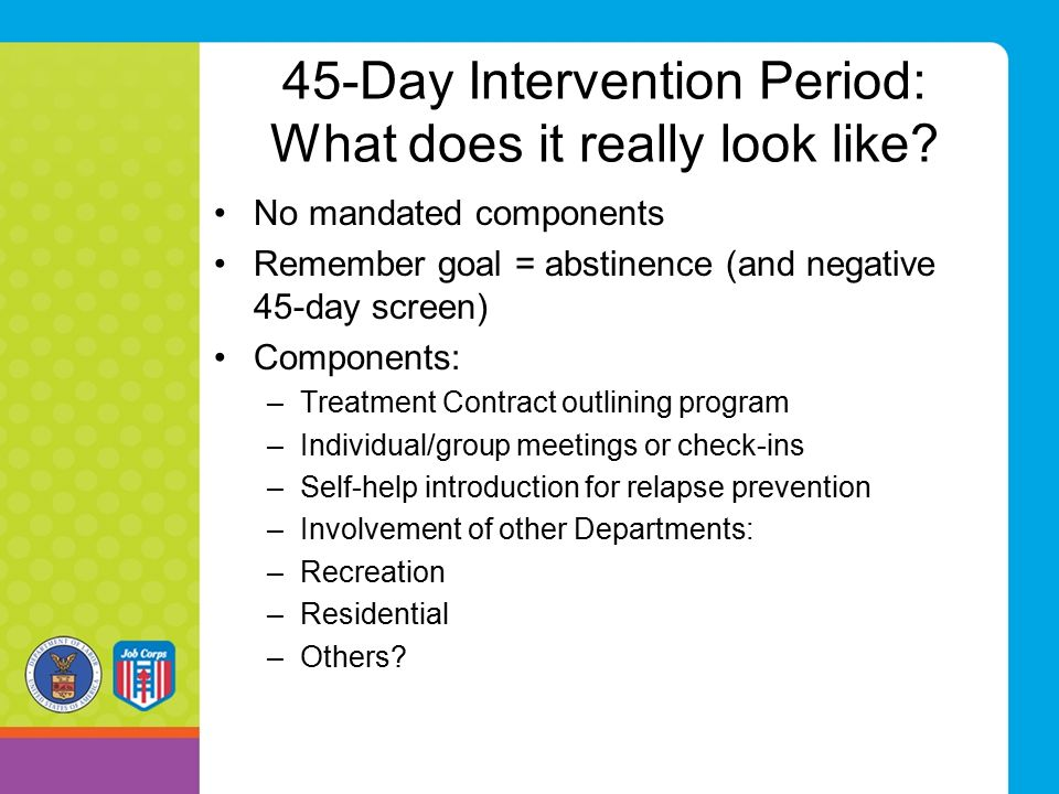 45-Day Intervention Period: What does it really look like? No mandated components Remember goal = abstinence (and negative 45-day screen) Components: