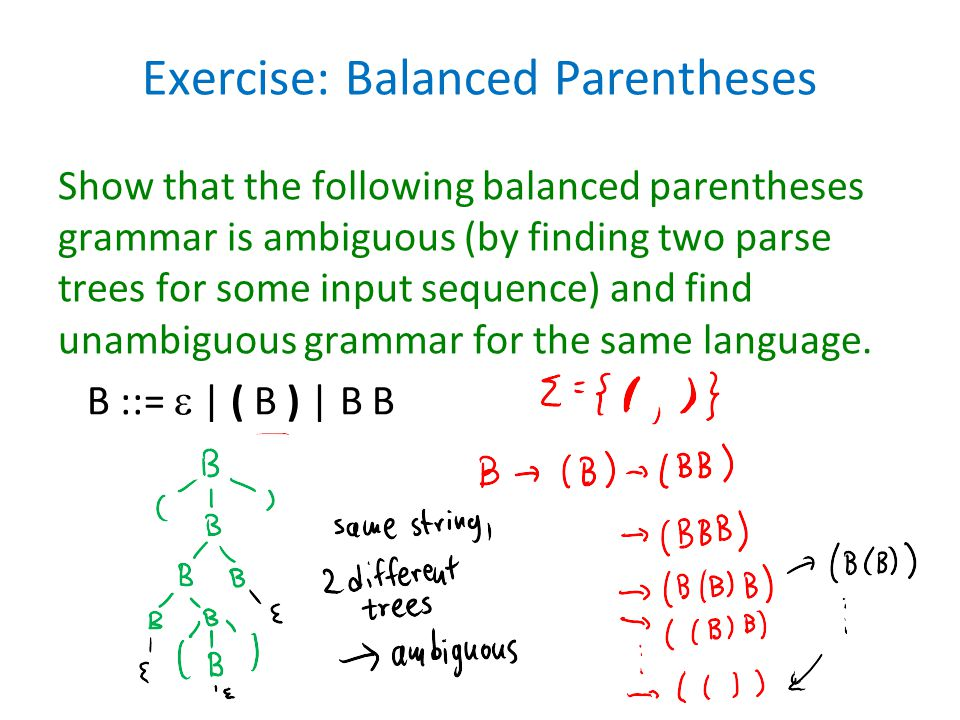Exercise: Balanced Parentheses Show that the following balanced parentheses grammar is ambiguous (by finding two parse trees for some input sequence)