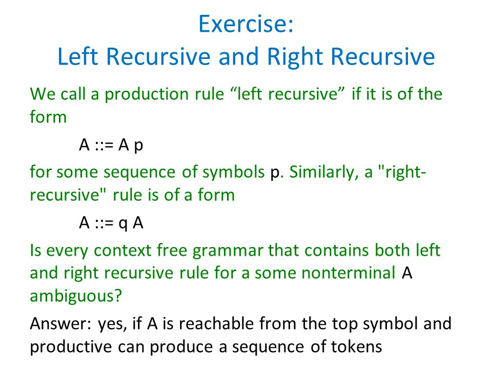 """Exercise: Left Recursive and Right Recursive We call a production rule """"left recursive"""" if it is of the form A ::= A p for some sequence of symbols p."""