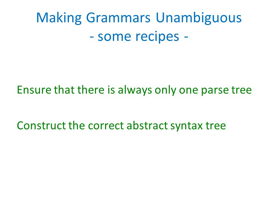 Making Grammars Unambiguous - some recipes - Ensure that there is always only one parse tree Construct the correct abstract syntax tree