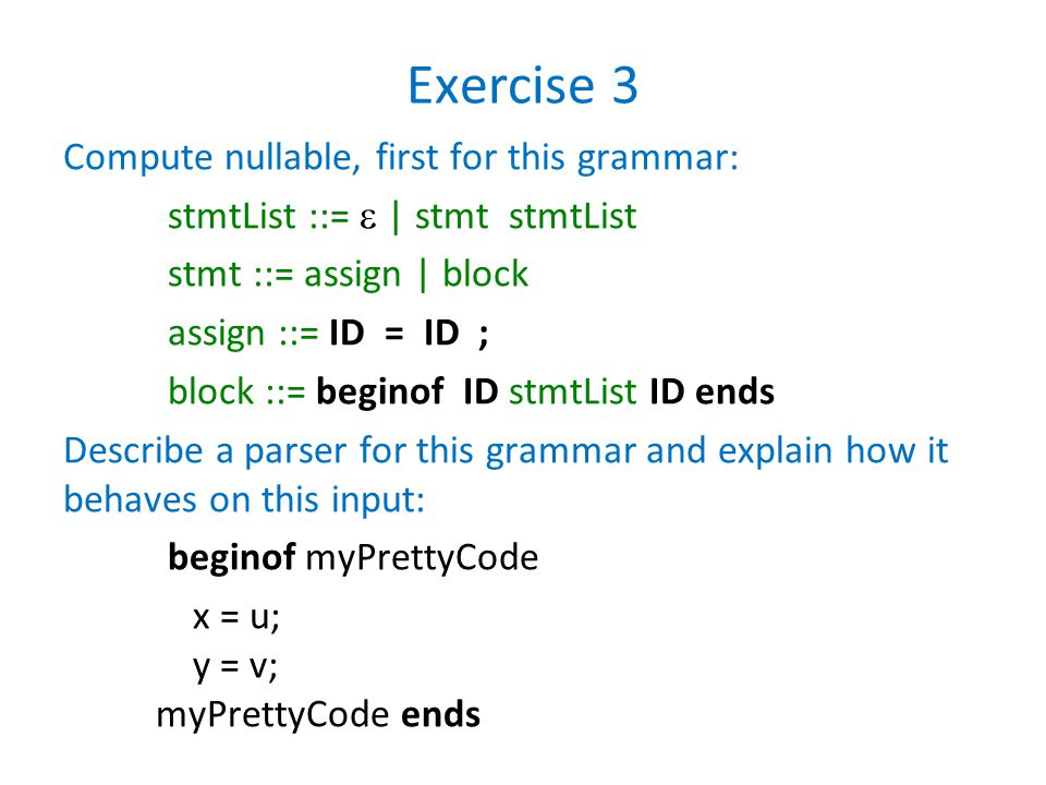 Exercise 3 Compute nullable, first for this grammar: stmtList ::=  | stmt stmtList stmt ::= assign | block assign ::= ID = ID ; block ::= beginof ID