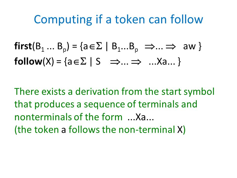 Computing if a token can follow first(B 1... B p ) = {a  | B 1...B p ...  aw } follow(X) = {a  | S ... ...Xa... } There exists a derivation fr