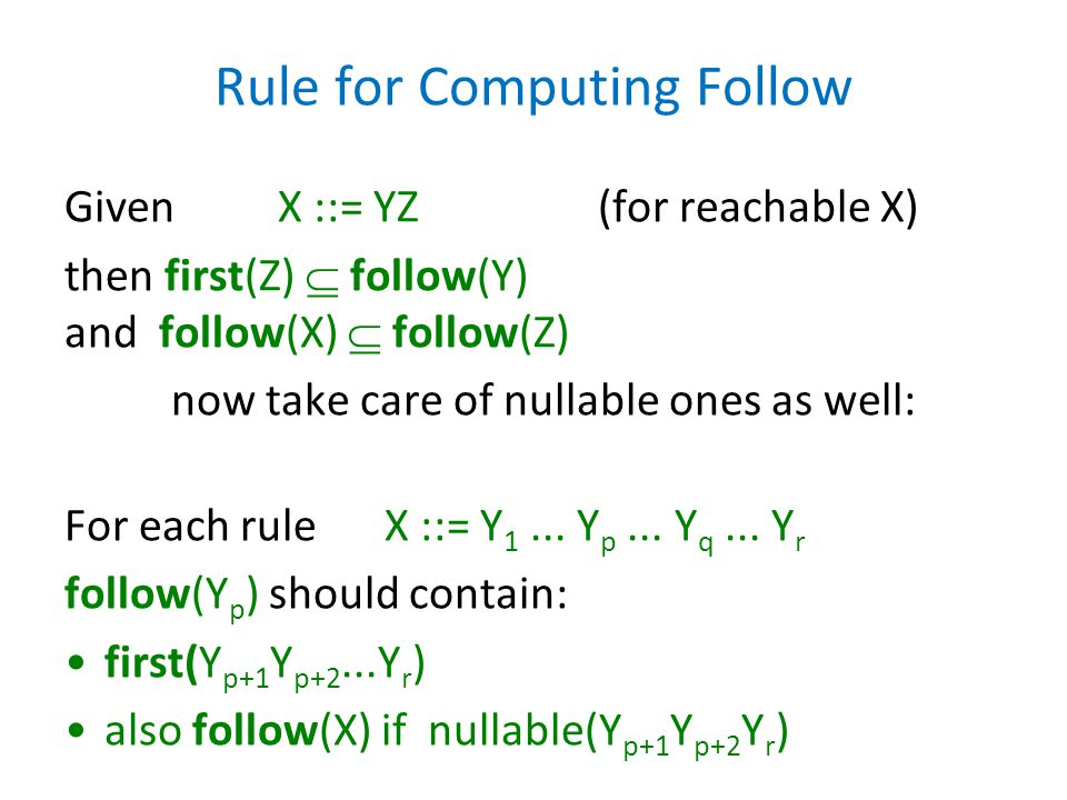Rule for Computing Follow Given X ::= YZ(for reachable X) then first(Z)  follow(Y) and follow(X)  follow(Z) now take care of nullable ones as well:
