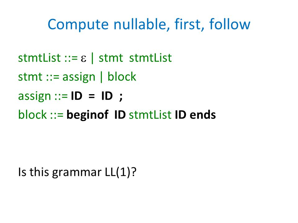 Compute nullable, first, follow stmtList ::=  | stmt stmtList stmt ::= assign | block assign ::= ID = ID ; block ::= beginof ID stmtList ID ends Is t