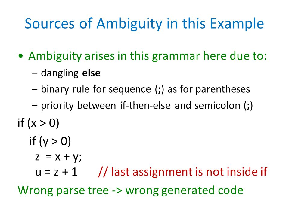 Sources of Ambiguity in this Example Ambiguity arises in this grammar here due to: –dangling else –binary rule for sequence (;) as for parentheses –pr