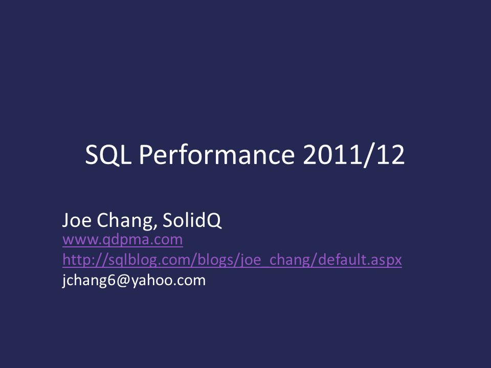 SQL Performance 2011/12 Joe Chang, SolidQ www.qdpma.com www.qdpma.com http://sqlblog.com/blogs/joe_chang/default.aspx jchang6@yahoo.com