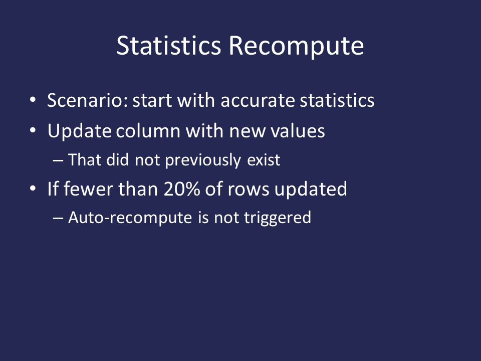 Statistics Recompute Scenario: start with accurate statistics Update column with new values – That did not previously exist If fewer than 20% of rows updated – Auto-recompute is not triggered