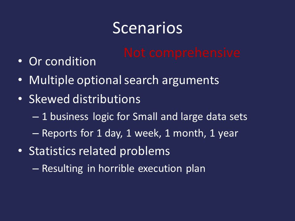 Scenarios Or condition Multiple optional search arguments Skewed distributions – 1 business logic for Small and large data sets – Reports for 1 day, 1 week, 1 month, 1 year Statistics related problems – Resulting in horrible execution plan Not comprehensive