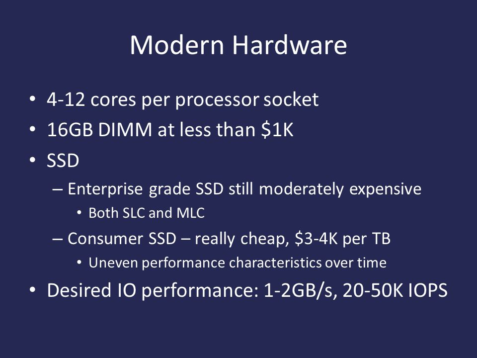 Modern Hardware 4-12 cores per processor socket 16GB DIMM at less than $1K SSD – Enterprise grade SSD still moderately expensive Both SLC and MLC – Consumer SSD – really cheap, $3-4K per TB Uneven performance characteristics over time Desired IO performance: 1-2GB/s, 20-50K IOPS