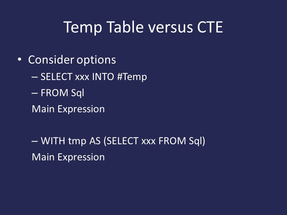 Temp Table versus CTE Consider options – SELECT xxx INTO #Temp – FROM Sql Main Expression – WITH tmp AS (SELECT xxx FROM Sql) Main Expression