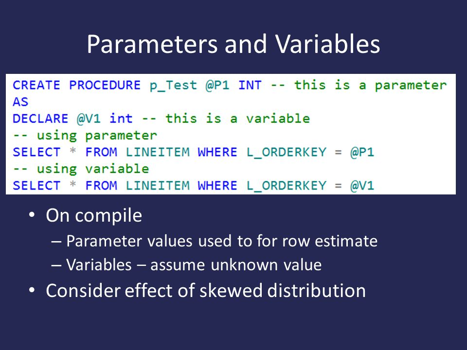 Parameters and Variables On compile – Parameter values used to for row estimate – Variables – assume unknown value Consider effect of skewed distribution