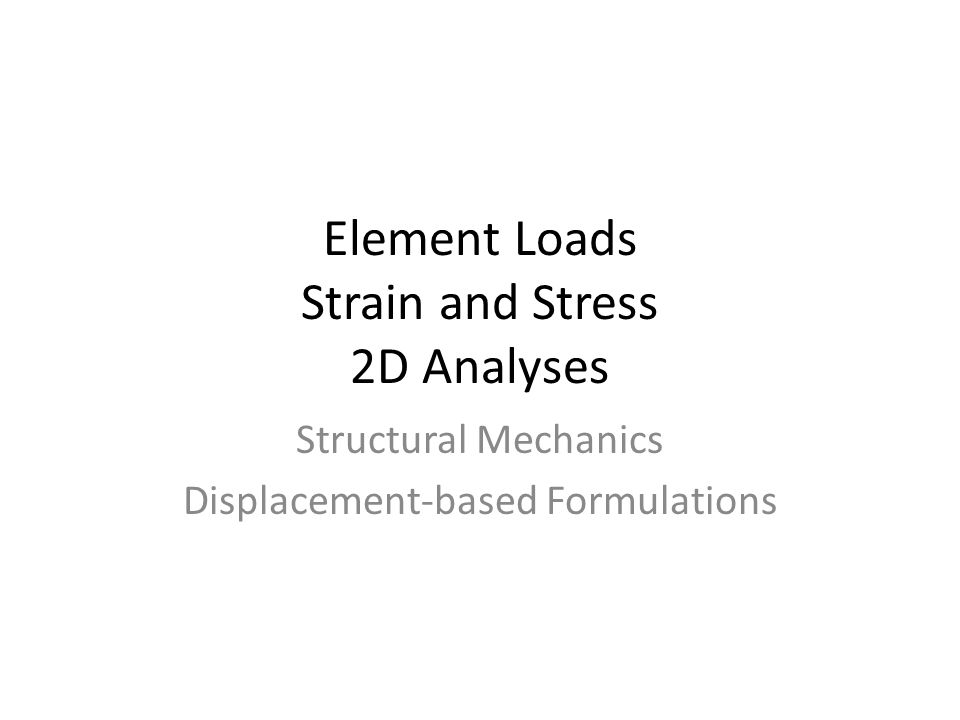 Element Loads Strain and Stress 2D Analyses Structural Mechanics Displacement-based Formulations