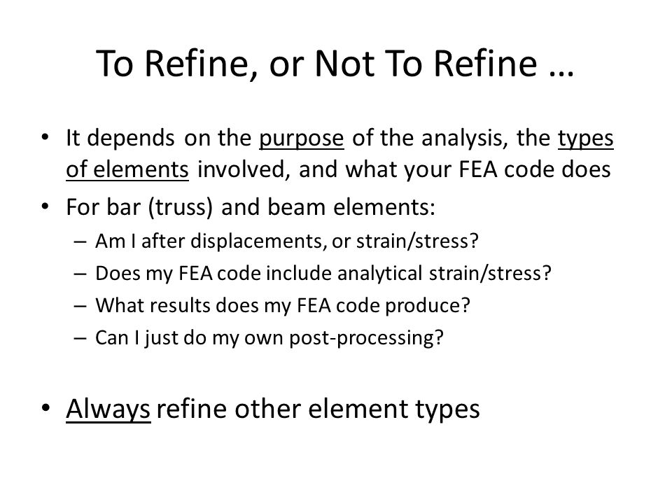 To Refine, or Not To Refine … It depends on the purpose of the analysis, the types of elements involved, and what your FEA code does For bar (truss) and beam elements: – Am I after displacements, or strain/stress.
