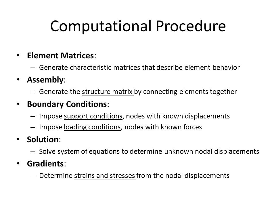 Computational Procedure Element Matrices: – Generate characteristic matrices that describe element behavior Assembly: – Generate the structure matrix by connecting elements together Boundary Conditions: – Impose support conditions, nodes with known displacements – Impose loading conditions, nodes with known forces Solution: – Solve system of equations to determine unknown nodal displacements Gradients: – Determine strains and stresses from the nodal displacements