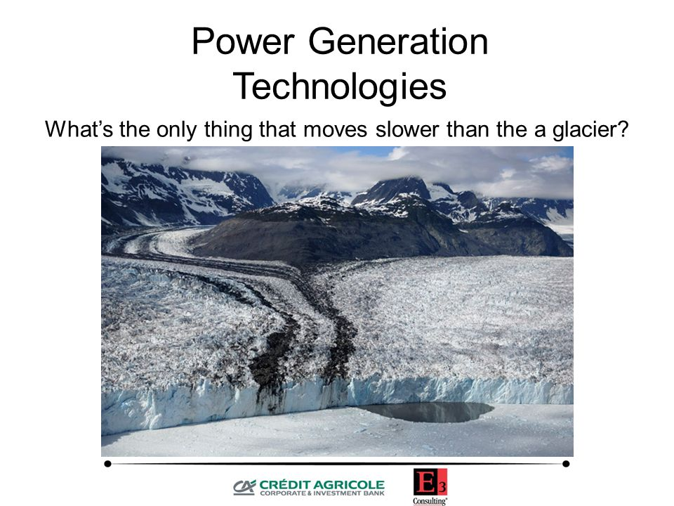 What's the only thing that moves slower than the a glacier An IOU Power Generation Technologies