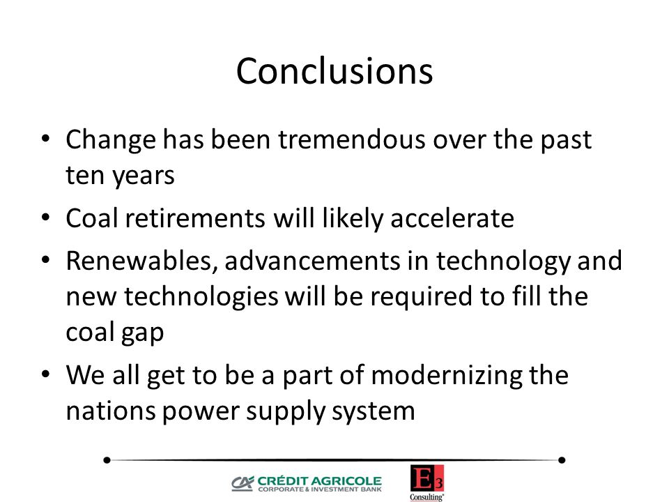 Conclusions Change has been tremendous over the past ten years Coal retirements will likely accelerate Renewables, advancements in technology and new technologies will be required to fill the coal gap We all get to be a part of modernizing the nations power supply system