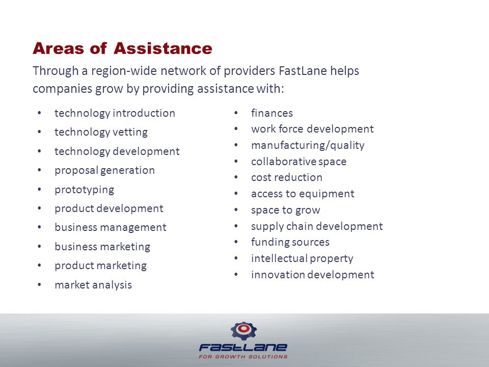 Areas of Assistance Through a region-wide network of providers FastLane helps companies grow by providing assistance with: technology introduction technology vetting technology development proposal generation prototyping product development business management business marketing product marketing market analysis finances work force development manufacturing/quality collaborative space cost reduction access to equipment space to grow supply chain development funding sources intellectual property innovation development