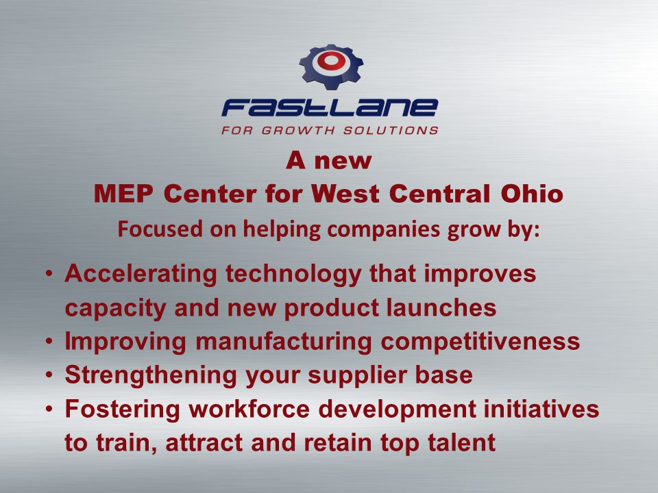 A new MEP Center for West Central Ohio Focused on helping companies grow by: Accelerating technology that improves capacity and new product launches Improving manufacturing competitiveness Strengthening your supplier base Fostering workforce development initiatives to train, attract and retain top talent