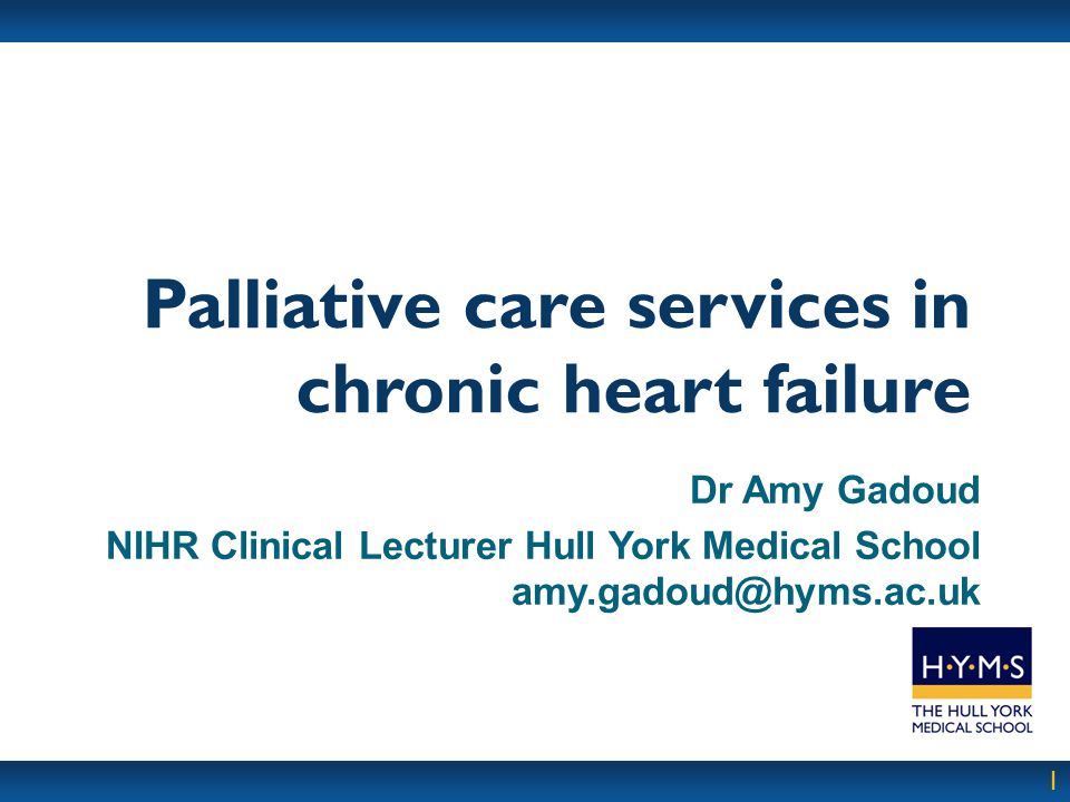 1 Palliative care services in chronic heart failure Dr Amy Gadoud NIHR Clinical Lecturer Hull York Medical School amy.gadoud@hyms.ac.uk