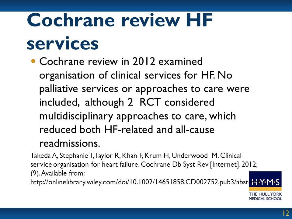 12 Cochrane review in 2012 examined organisation of clinical services for HF. No palliative services or approaches to care were included, although 2 R